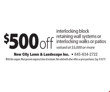 $500 off interlocking block retaining wall systems or interlocking walks or patios valued at $5,000 or more. With this coupon. Must present coupon at time of estimate. Not valid with other offers or prior purchases. Exp. 9/15/17.
