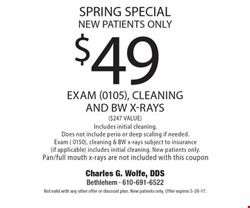 spring special new patients only $49 exam (0105), cleaning and bw x-rays ($247 VALUE) Includes initial cleaning. Does not include perio or deep scaling if needed.Exam ( 0150), cleaning & BW x-rays subject to insurance(if applicable) includes initial cleaning. New patients only. Pan/full mouth x-rays are not included with this coupon. Not valid with any other offer or discount plan. New patients only. Offer expires 5-26-17.