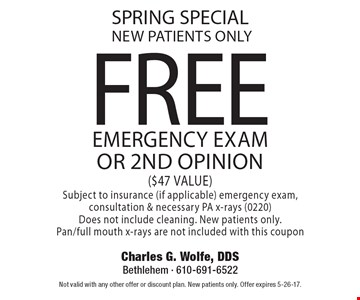 spring special new patients only FREE emergency exam or 2nd opinion ($47 VALUE) Subject to insurance (if applicable) emergency exam, consultation & necessary PA x-rays (0220) Does not include cleaning. New patients only.Pan/full mouth x-rays are not included with this coupon. Not valid with any other offer or discount plan. New patients only. Offer expires 5-26-17.