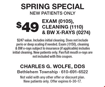 Spring Special - $49 exam (0105), cleaning & BW X-rays. New patients only. $247 value. Includes initial cleaning. Does not include perio or deep scaling if needed. Exam (0150), cleaning (1110) & BW x-rays (0274). subject to insurance (if applicable) includes initial cleaning. New patients only. Pan/full mouth x-rays are not included with this coupon. Not valid with any other offer or discount plan. New patients only. Offer expires 6-30-17.