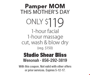 Pamper MOM This Mother's Day. ONLY $119 1-hour facial, 1-hour massage, cut, wash & blow dry (reg. $150). With this coupon. Not valid with other offers or prior services. Expires 5-12-17.
