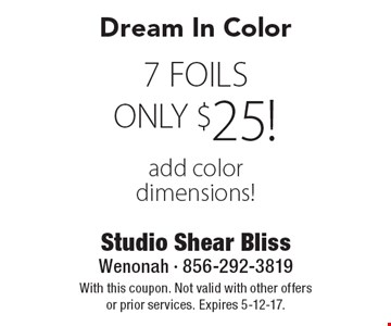 Dream In Color. ONLY $25! 7 FOILS. Add color dimensions! . With this coupon. Not valid with other offers or prior services. Expires 5-12-17.