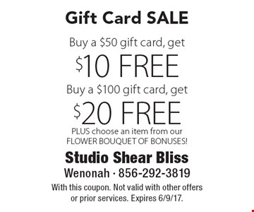 Gift Card SALE Buy a $100 gift card, get  $10 FREE Buy a $50 gift card, get $20 FREE. PLUS choose an item from our FLOWER BOUQUET OF BONUSES! With this coupon. Not valid with other offers or prior services. Expires 6/9/17.
