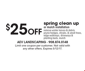 $25 Off spring clean up or mulch installation remove winter leaves & debris prune hedges, shrubs, & small trees, edge walkways, driveways &planting beds, mulch. Limit one coupon per customer. Not valid with any other offers. Expires 5/12/17.