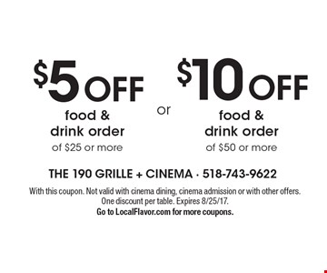 $10 Off food & drink order of $50 or more. Or $5 Off food & drink order of $25 or more. With this coupon. Not valid with cinema dining, cinema admission or with other offers. One discount per table. Expires 8/25/17. Go to LocalFlavor.com for more coupons.