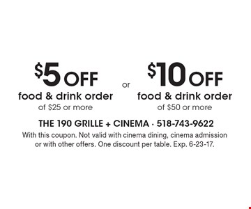 $5 off food & drink order of $25 or more OR $10 off food & drink order of $50 or more. With this coupon. Not valid with cinema dining, cinema admission or with other offers. One discount per table. Exp. 6-23-17.