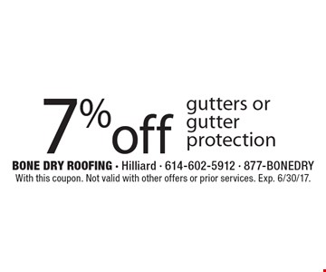 7% off gutters or gutter protection. With this coupon. Not valid with other offers or prior services. Exp. 6/30/17.
