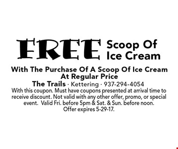 Free Scoop Of Ice Cream with the purchase of A Scoop Of Ice Cream At Regular Price. With this coupon. Must have coupons presented at arrival time to receive discount. Not valid with any other offer, promo, or special event.Valid Fri. before 5pm & Sat. & Sun. before noon. Offer expires 5-29-17.