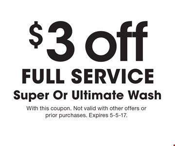 $3 off Full service Super Or Ultimate Wash. With this coupon. Not valid with other offers or prior purchases. Expires 5-5-17.