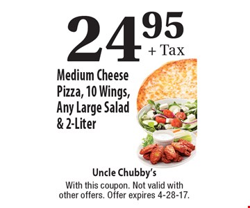 $24.95 + Tax Medium Cheese Pizza, 10 Wings, Any Large Salad & 2-Liter. With this coupon. Not valid with other offers. Offer expires 4-28-17.