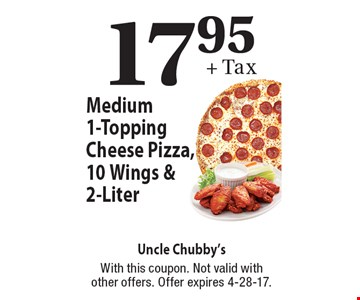 $17.95 + Tax Medium 1-Topping Cheese Pizza, 10 Wings & 2-Liter. With this coupon. Not valid with other offers. Offer expires 4-28-17.