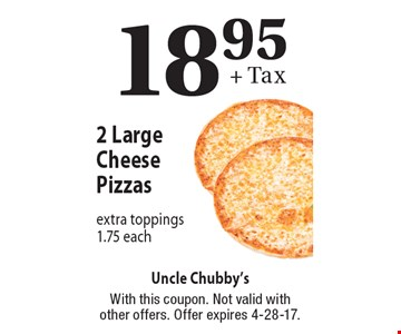 $18.95 + Tax 2 Large Cheese Pizzas. Extra toppings $1.75 each. With this coupon. Not valid with other offers. Offer expires 4-28-17.