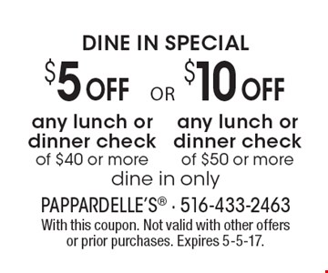 DINE IN SPECIAL. $10 off any lunch or dinner check of $50 or more OR $5 off any lunch or dinner check of $40 or more. Dine in only. With this coupon. Not valid with other offers or prior purchases. Expires 5-5-17.