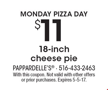 MONDAY PIZZA DAY! $11 18-inch cheese pie. With this coupon. Not valid with other offers or prior purchases. Expires 5-5-17.