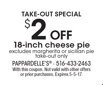 TAKE-OUT SPECIAL! $2 off 18-inch cheese pie. Excludes margherita or sicilian pie. Take-out only. With this coupon. Not valid with other offers or prior purchases. Expires 5-5-17.