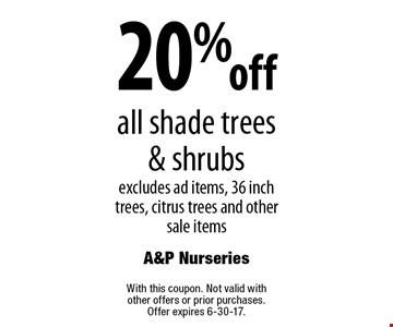 20% off all shade trees & shrubs excludes ad items, 36 inch trees, citrus trees and other sale items. With this coupon. Not valid with other offers or prior purchases. Offer expires 6-30-17.