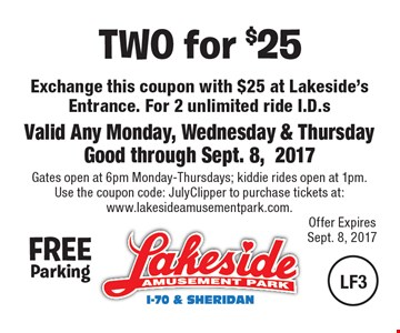 TWO for $25. Exchange this coupon with $25 at Lakeside's Entrance For 2 unlimited ride I.D.s. Valid Any Monday, Wednesday & Thursday Good through Sept. 8, 2017. Gates open at 6pm Monday-Thursdays; kiddie rides open at 1pm. Use the coupon code: JulyClipper to purchase tickets at:www.lakesideamusementpark.com..
