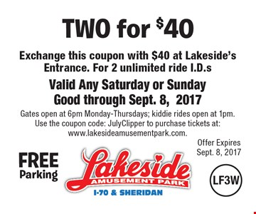 TWO for $40 Exchange this coupon with $40 at Lakeside's Entrance For 2 unlimited ride I.D.s. Valid Any Saturday or Sunday. Good through Sept. 8, 2017. Gates open at 6pm Monday-Thursdays; kiddie rides open at 1pm. Use the coupon code: JulyClipper to purchase tickets at:www.lakesideamusementpark.com..