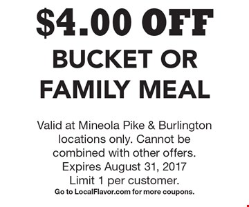 $4.00 OFF Bucket Or Family Meal. Valid at Mineola Pike & Burlington locations only. Cannot be combined with other offers. Expires August 31, 2017. Limit 1 per customer. Go to LocalFlavor.com for more coupons.