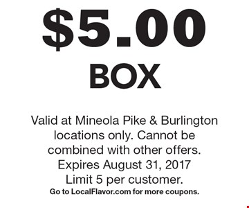 $5.00 Box. Valid at Mineola Pike & Burlington locations only. Cannot be combined with other offers. Expires August 31, 2017. Limit 5 per customer. Go to LocalFlavor.com for more coupons.