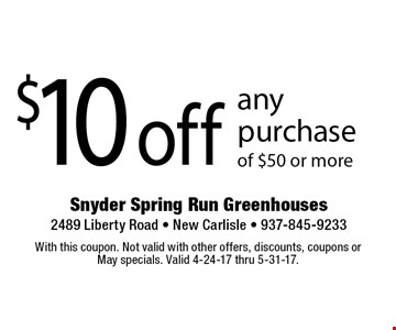 $10 off any purchase of $50 or more. With this coupon. Not valid with other offers, discounts, coupons or May specials. Valid 4-24-17 thru 5-31-17.