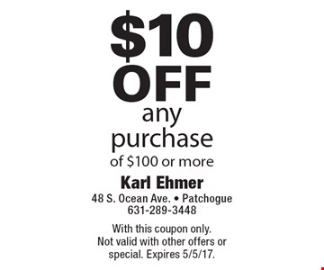 $10 off any purchase of $100 or more. With this coupon only. Not valid with other offers or special. Expires 5/5/17.