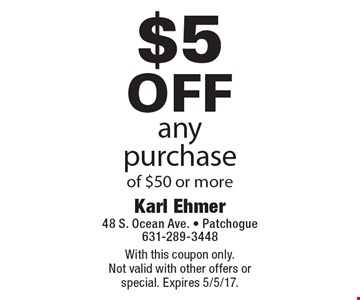 $5 off any purchase of $50 or more. With this coupon only. Not valid with other offers or special. Expires 5/5/17.