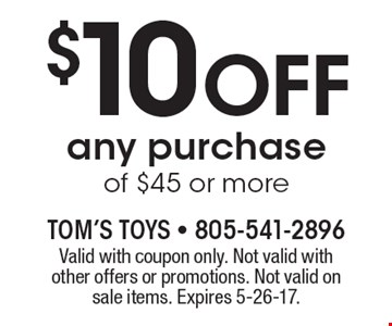$10 Off any purchase of $45 or more. Valid with coupon only. Not valid with other offers or promotions. Not valid on sale items. Expires 5-26-17.