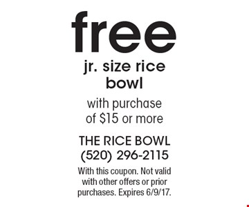free jr. size rice bowlwith purchaseof $15 or more. With this coupon. Not valid with other offers or prior purchases. Expires 6/9/17.