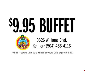$9.95 BUFFET. With this coupon. Not valid with other offers. Offer expires 5-5-17.