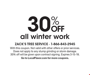 30% OFF all winter work. With this coupon. Not valid with other offers or prior services. Does not apply to any stump grinding or storm damage. 30% off will be given upon contract signing. Expires 3-15-18. Go to LocalFlavor.com for more coupons.