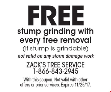 Free stump grinding with every tree removal (if stump is grindable) not valid on any storm damage work. With this coupon. Not valid with other offers or prior services. Expires 11/25/17.