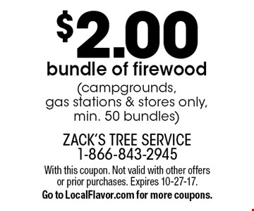 $2.00 bundle of firewood (campgrounds, gas stations & stores only, min. 50 bundles). With this coupon. Not valid with other offers or prior purchases. Expires 10-27-17. Go to LocalFlavor.com for more coupons.