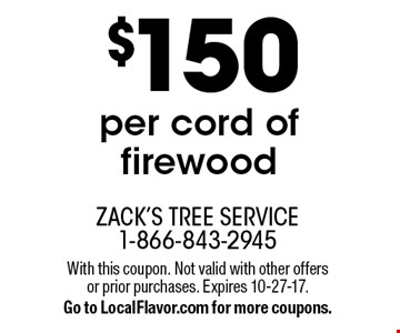 $150 per cord of firewood. With this coupon. Not valid with other offers or prior purchases. Expires 10-27-17. Go to LocalFlavor.com for more coupons.