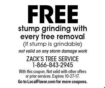 Free stump grinding with every tree removal (if stump is grindable). Not valid on any storm damage work. With this coupon. Not valid with other offers or prior services. Expires 10-27-17. Go to LocalFlavor.com for more coupons.