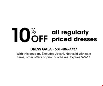 10% Off all regularly priced dresses. With this coupon. Excludes Jovani. Not valid with sale items, other offers or prior purchases. Expires 5-5-17.