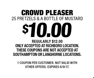 $10.00 crowd pleaser 25 pretzels & a bottle of mustard. Regularly $12.00 Only accepted at Richboro location. These coupons are not accepted at Southampton or Langhorne locations. 1 Coupon per customer. Not valid with other offers. Expires 6/9/17.
