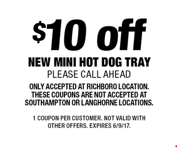 $10 off new mini hot dog tray. Please call ahead. Only accepted at Richboro location. These coupons are not accepted at Southampton or Langhorne locations. 1 Coupon per customer. Not valid with other offers. Expires 6/9/17.