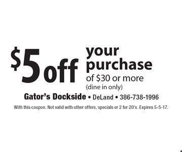 $5 off your purchase of $30 or more (dine in only). With this coupon. Not valid with other offers, specials or 2 for 20's. Expires 5-5-17.