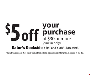 $5 off your purchase of $30 or more (dine in only). With this coupon. Not valid with other offers, specials or 2 for 20's. Expires 7-28-17.