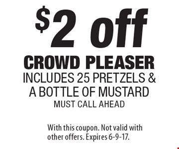 $2 off crowd pleaser. Includes 25 pretzels & a bottle of mustard must call ahead. With this coupon. Not valid with other offers. Expires 6-9-17.