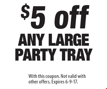 $5 off any large party tray. With this coupon. Not valid with other offers. Expires 6-9-17.