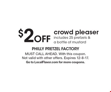$2 off crowd pleaser. Includes 25 pretzels & a bottle of mustard. MUST CALL AHEAD. With this coupon. Not valid with other offers. Expires 12-8-17. Go to LocalFlavor.com for more coupons.