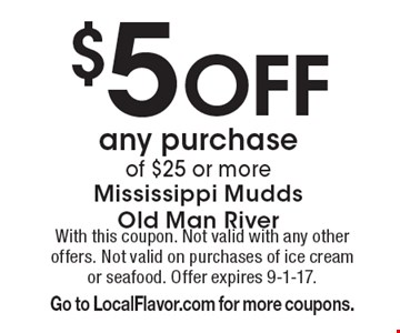 $5 Off any purchase of $25 or more. With this coupon. Not valid with any other offers. Not valid on purchases of ice cream or seafood. Offer expires 9-1-17. Go to LocalFlavor.com for more coupons.