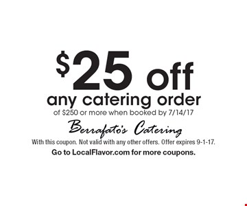 $25 off any catering order of $250 or more when booked by 7/14/17. With this coupon. Not valid with any other offers. Offer expires 9-1-17.  Go to LocalFlavor.com for more coupons.