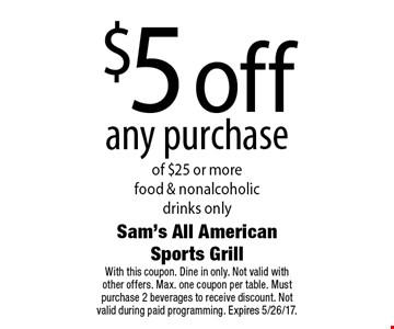 $5 off any purchase of $25 or more. Food & nonalcoholic drinks only. With this coupon. Dine in only. Not valid with other offers. Max. one coupon per table. Must purchase 2 beverages to receive discount. Not valid during paid programming. Expires 5/26/17.