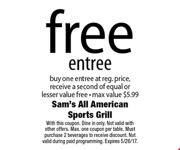 free entree. Buy one entree at reg. price, receive a second of equal or lesser value free - max value $5.99. With this coupon. Dine in only. Not valid with other offers. Max. one coupon per table. Must purchase 2 beverages to receive discount. Not valid during paid programming. Expires 5/26/17.