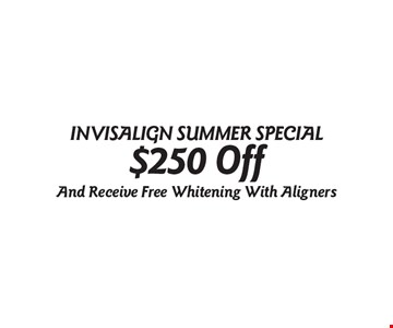 INVISALIGN® SUMMER SPECIAL $250 Off. And Receive Free Whitening With Aligners.