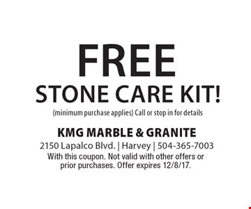 free stone care kit! (minimum purchase applies) Call or stop in for details. With this coupon. Not valid with other offers or prior purchases. Offer expires 12/8/17.
