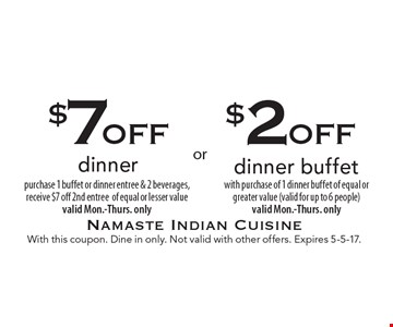 $2 off dinner buffet with purchase of 1 dinner buffet of equal or greater value (valid for up to 6 people). Valid Mon.-Thurs. only. $7 off dinner. Purchase 1 buffet or dinner entree & 2 beverages, receive $7 off 2nd entree of equal or lesser value. Valid Mon.-Thurs. only. With this coupon. Dine in only. Not valid with other offers. Expires 5-5-17.